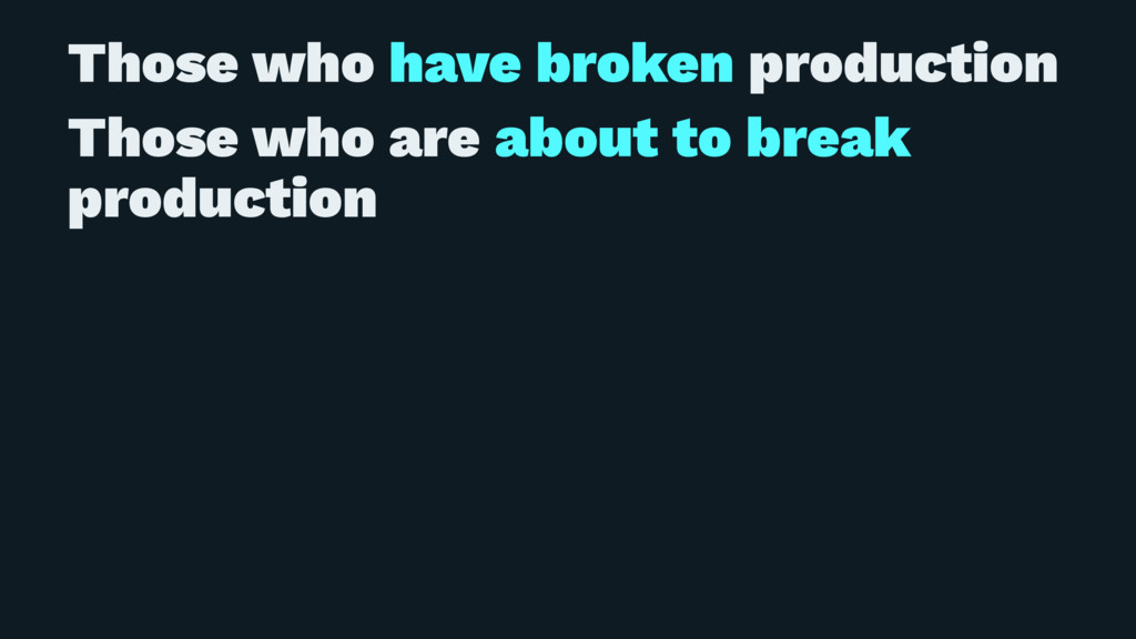 Those who have broken production Those who are ...