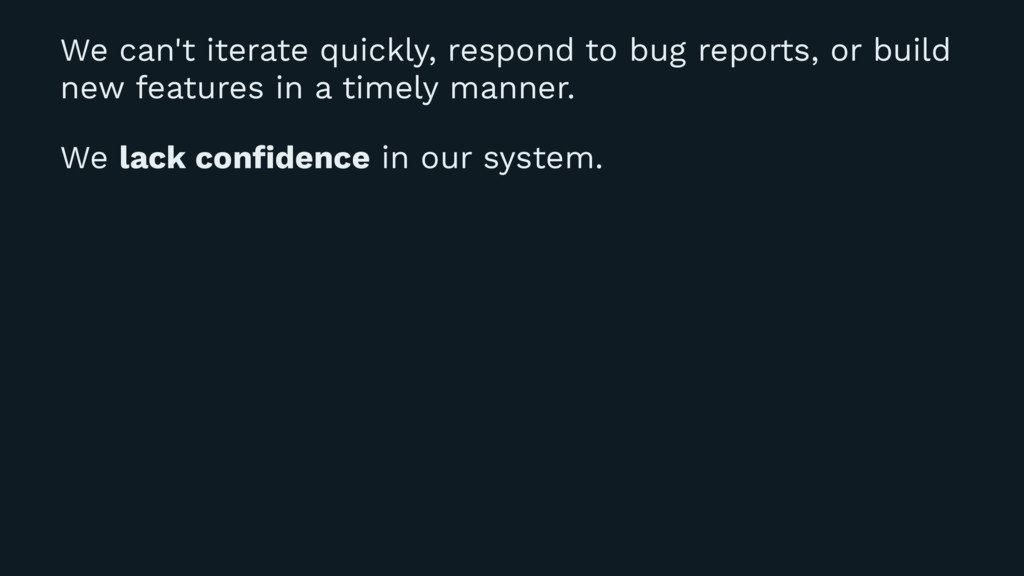 We can't iterate quickly, respond to bug report...