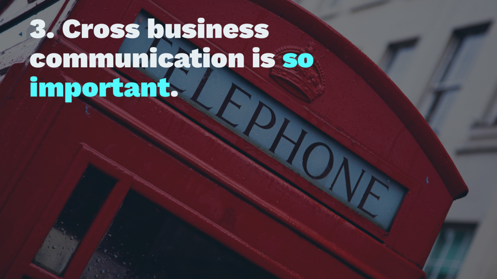 3. Cross business communication is so important.