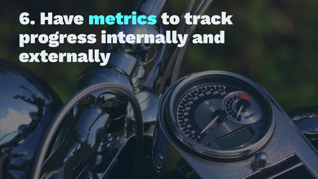 6. Have metrics to track progress internally an...