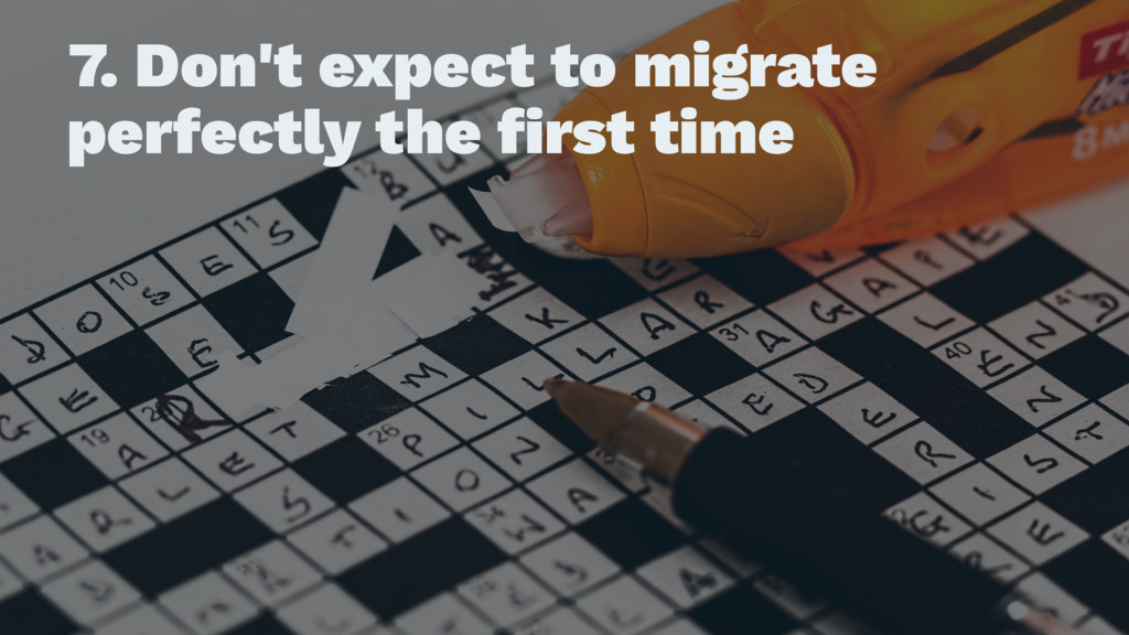7. Don't expect to migrate perfectly the first t...