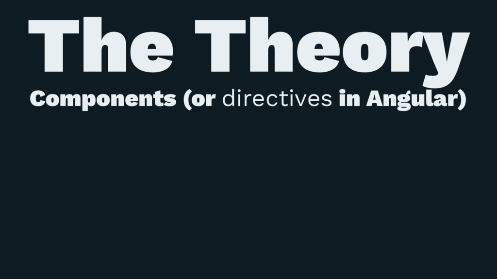 The Theory Components (or directives in Angular)
