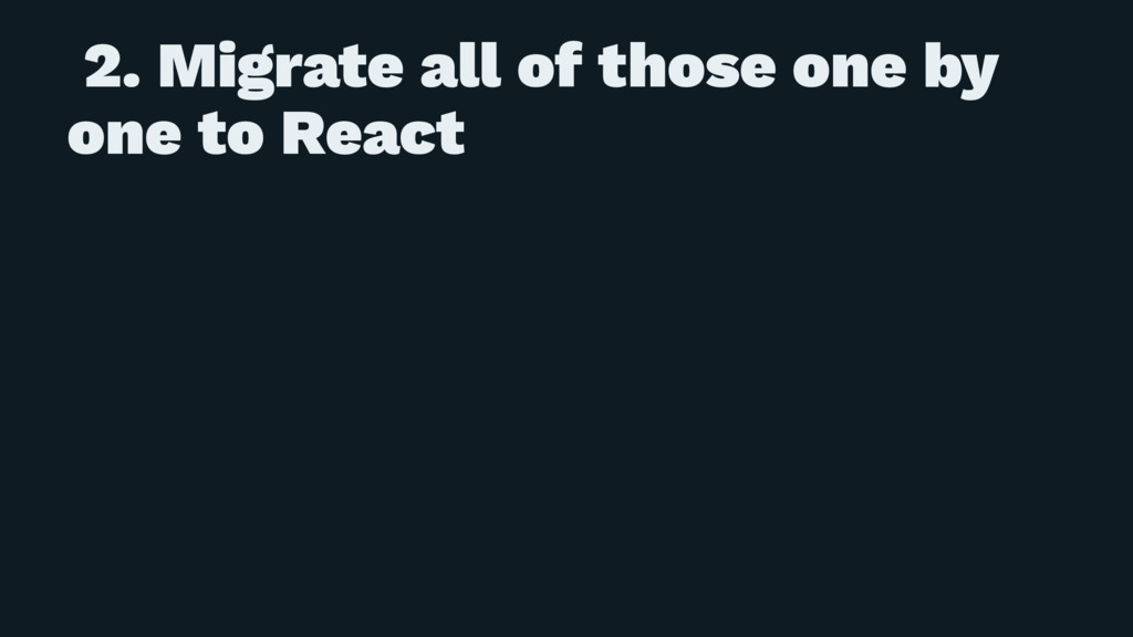 2. Migrate all of those one by one to React