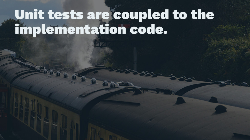 Unit tests are coupled to the implementation co...