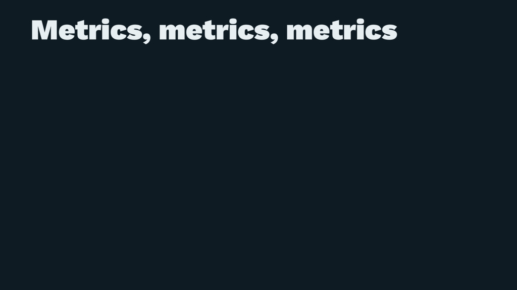 Metrics, metrics, metrics