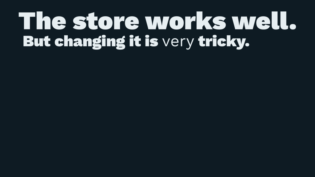The store works well. But changing it is very t...