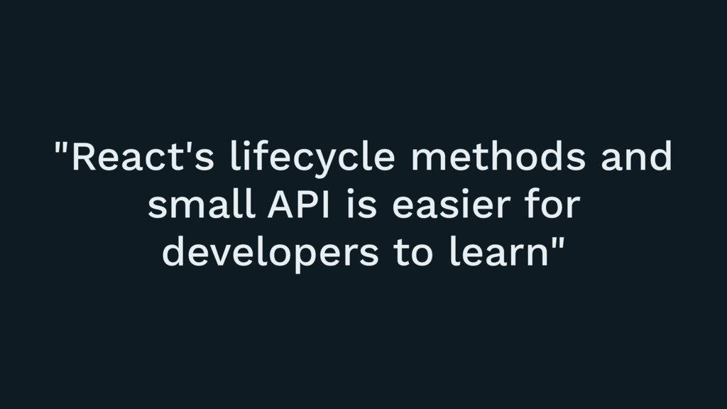 """""""React's lifecycle methods and small API is eas..."""