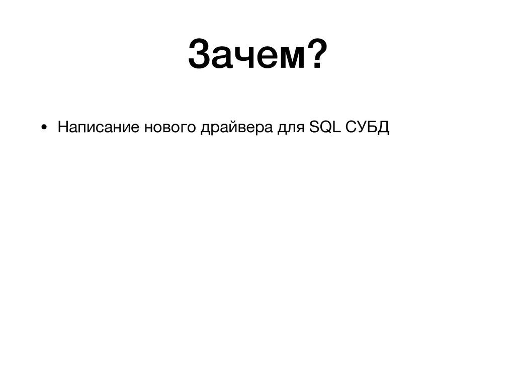 Зачем? • Написание нового драйвера для SQL СУБД