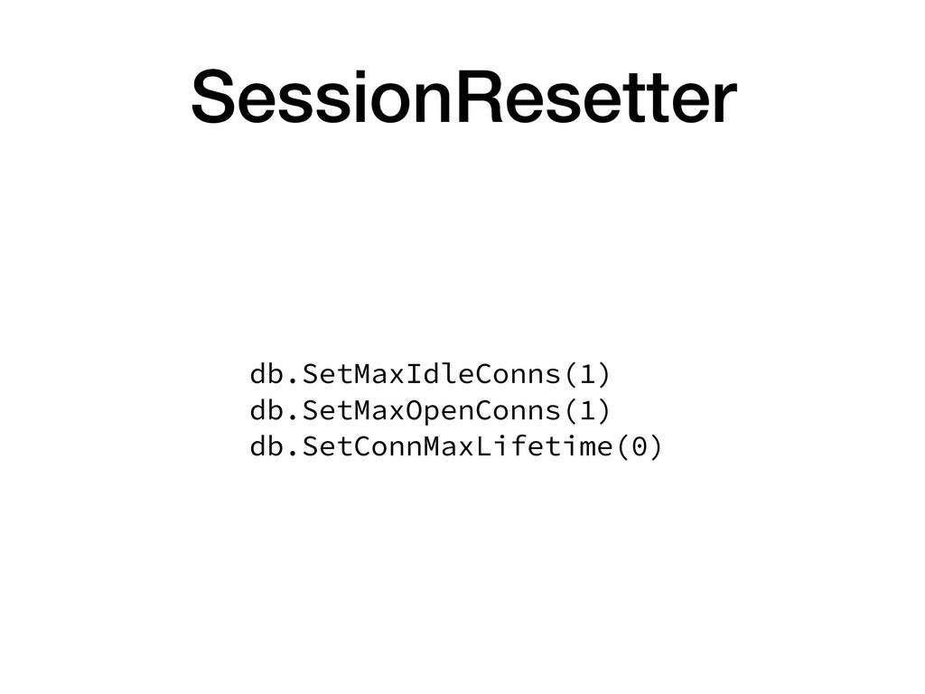 SessionResetter db.SetMaxIdleConns(1) db.SetMa...