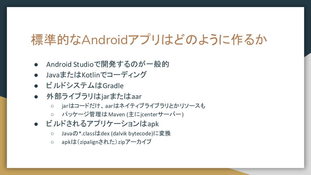 標準的なAndroidアプリはどのように作るか ● Android Studioで開発するのが...