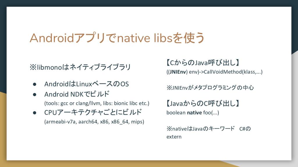 Androidアプリでnative libsを使う ※libmonoはネイティブライブラリ ●...