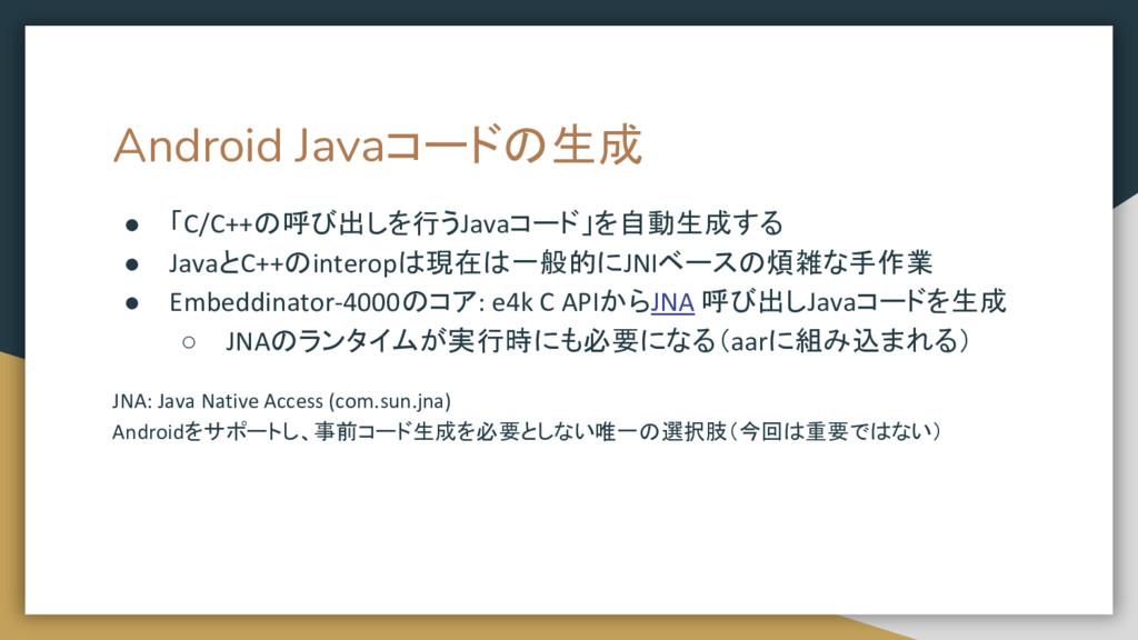 Android Javaコードの生成 ● 「C/C++の呼び出しを行うJavaコード」を自動生...
