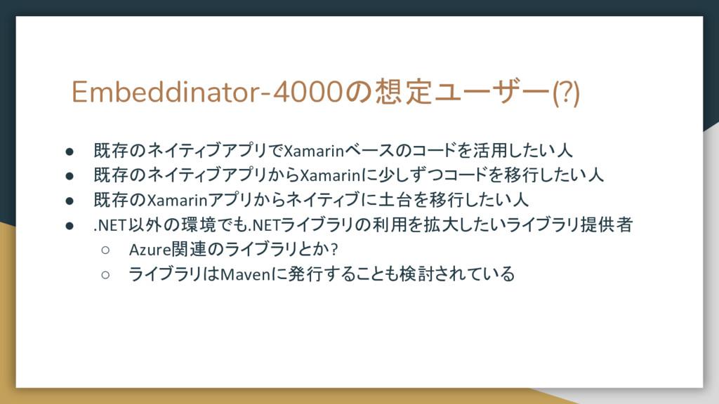 Embeddinator-4000の想定ユーザー(?) ● 既存のネイティブアプリでXamar...
