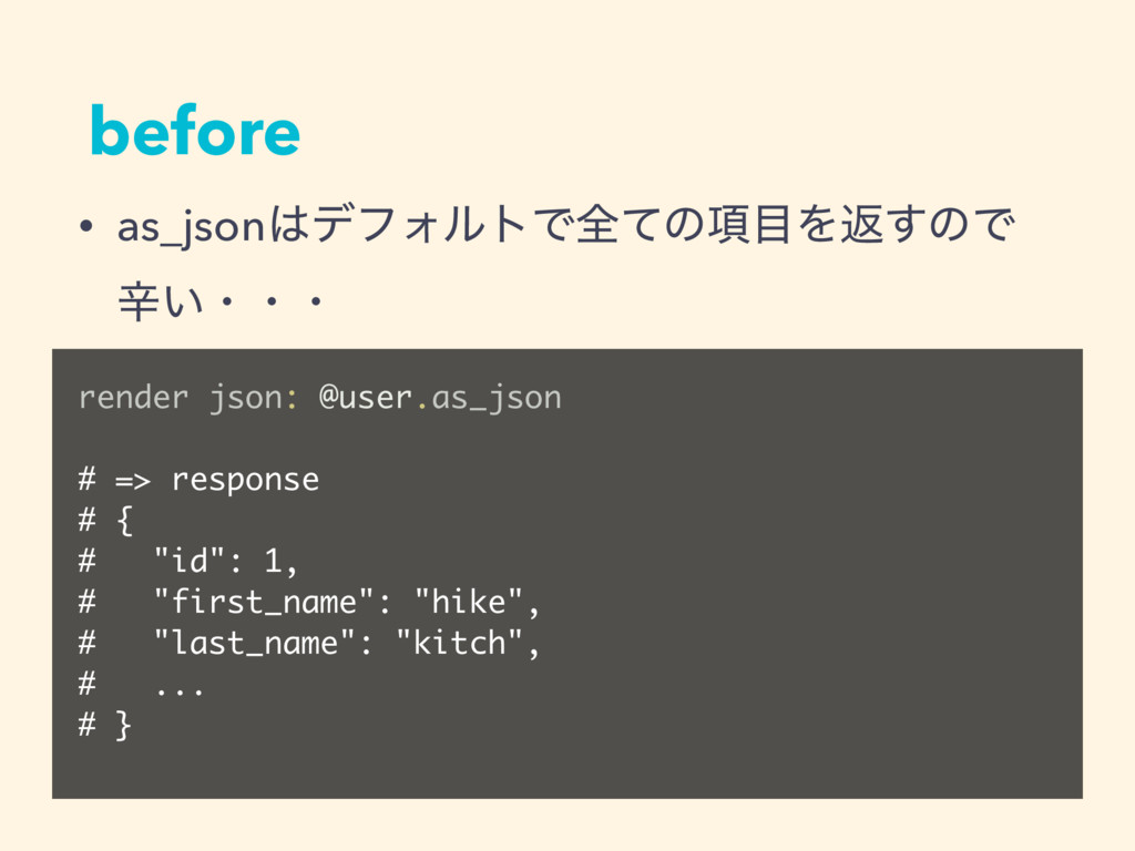 before render json: @user.as_json # => response...