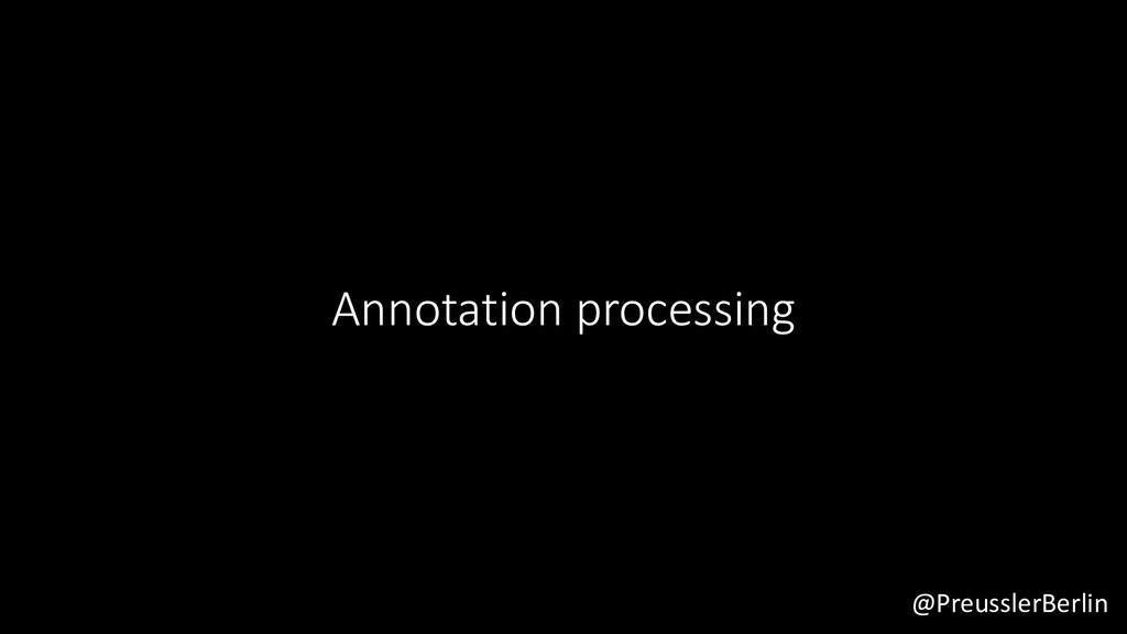 @PreusslerBerlin Annotation processing