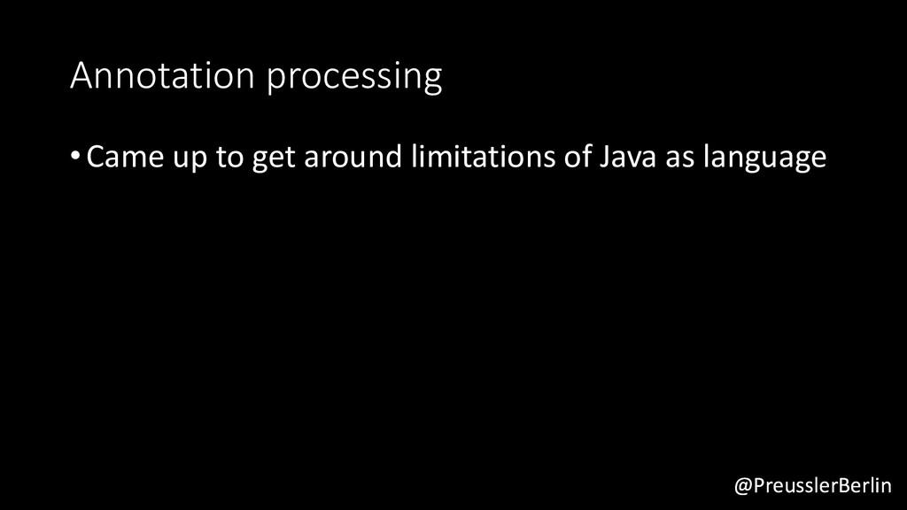 @PreusslerBerlin Annotation processing •Came up...