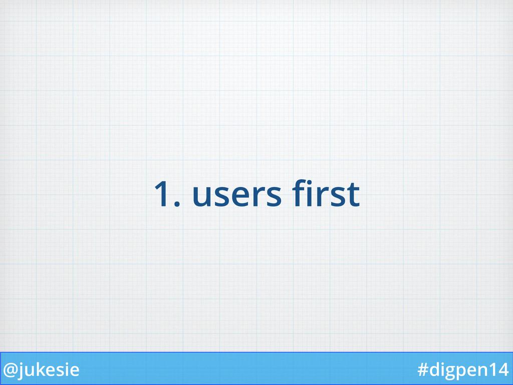 @jukesie #digpen14 1. users first