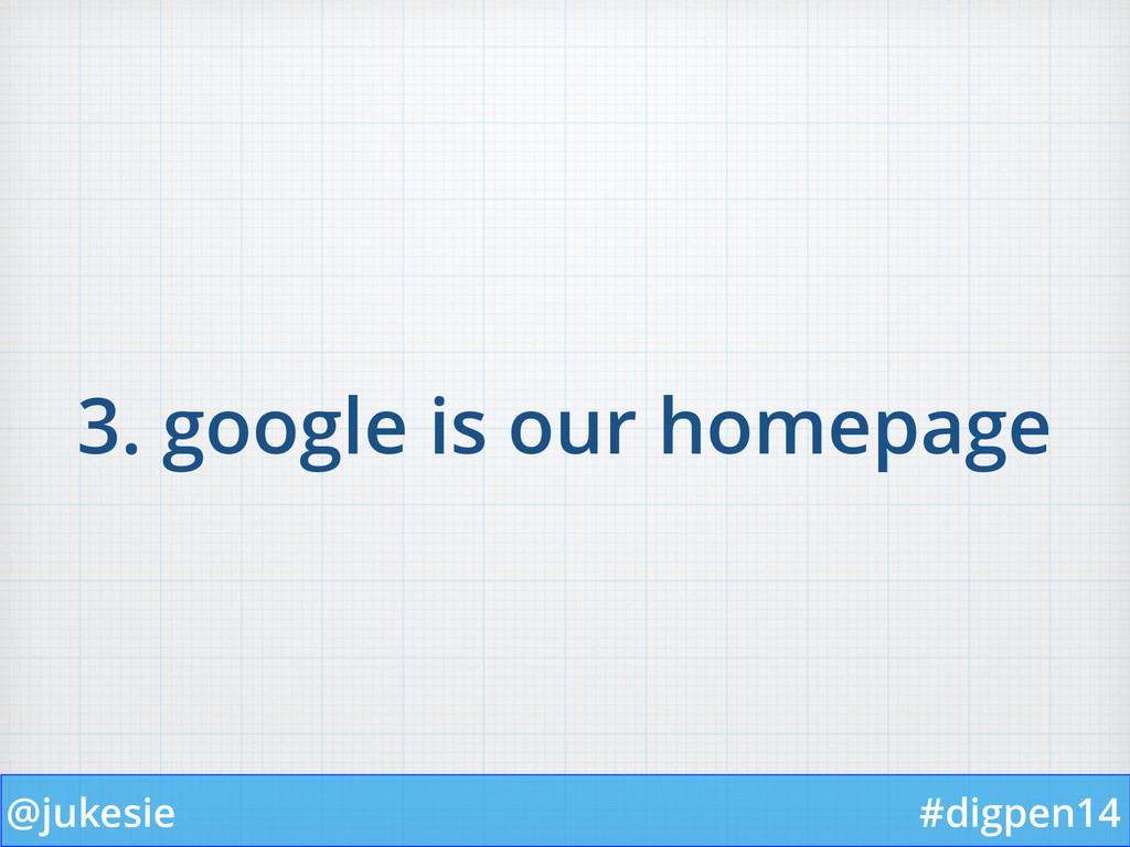 @jukesie #digpen14 3. google is our homepage