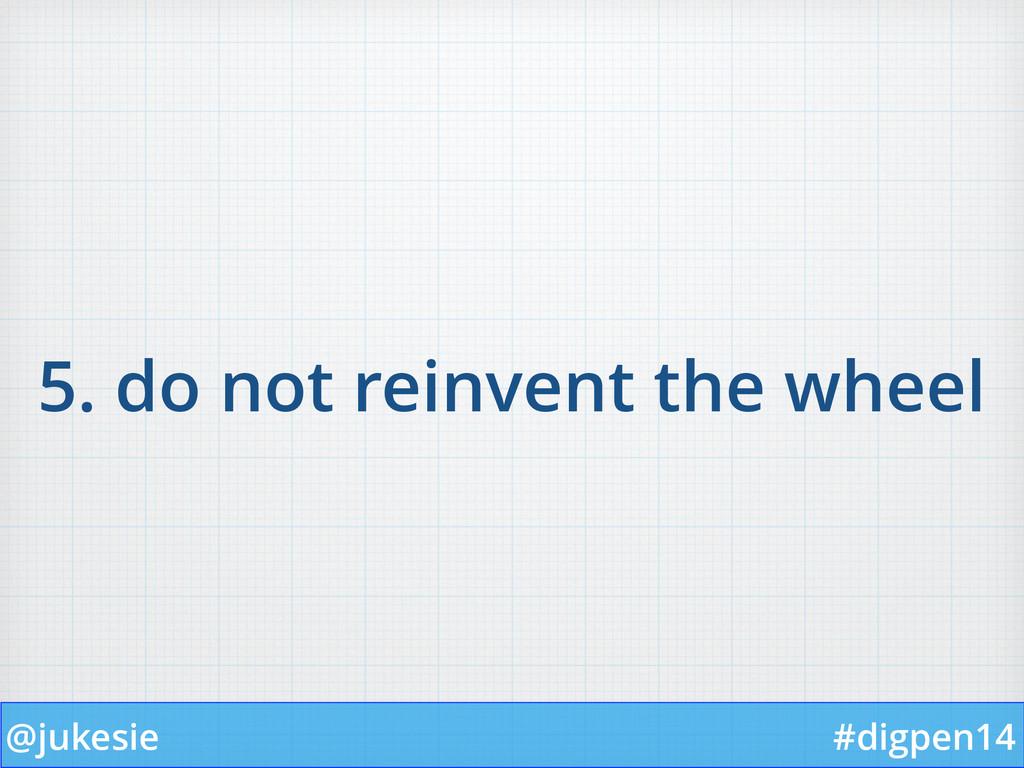 @jukesie #digpen14 5. do not reinvent the wheel