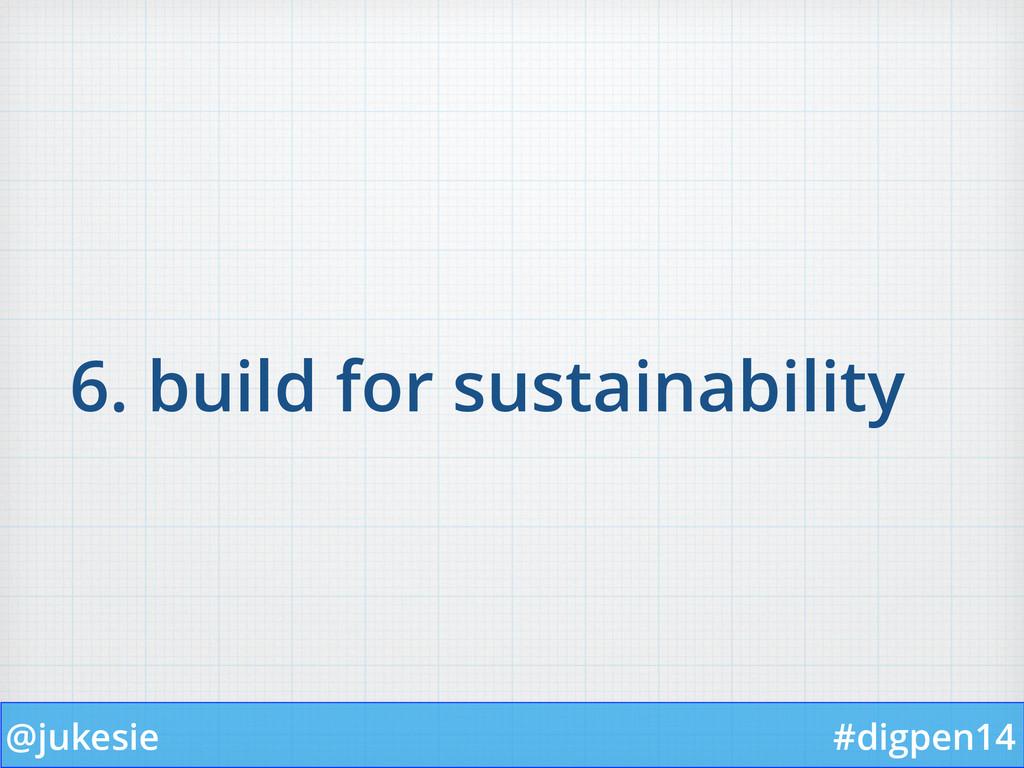@jukesie #digpen14 6. build for sustainability