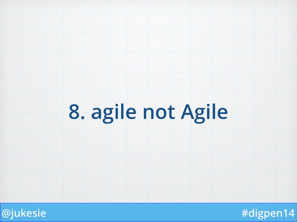 @jukesie #digpen14 8. agile not Agile