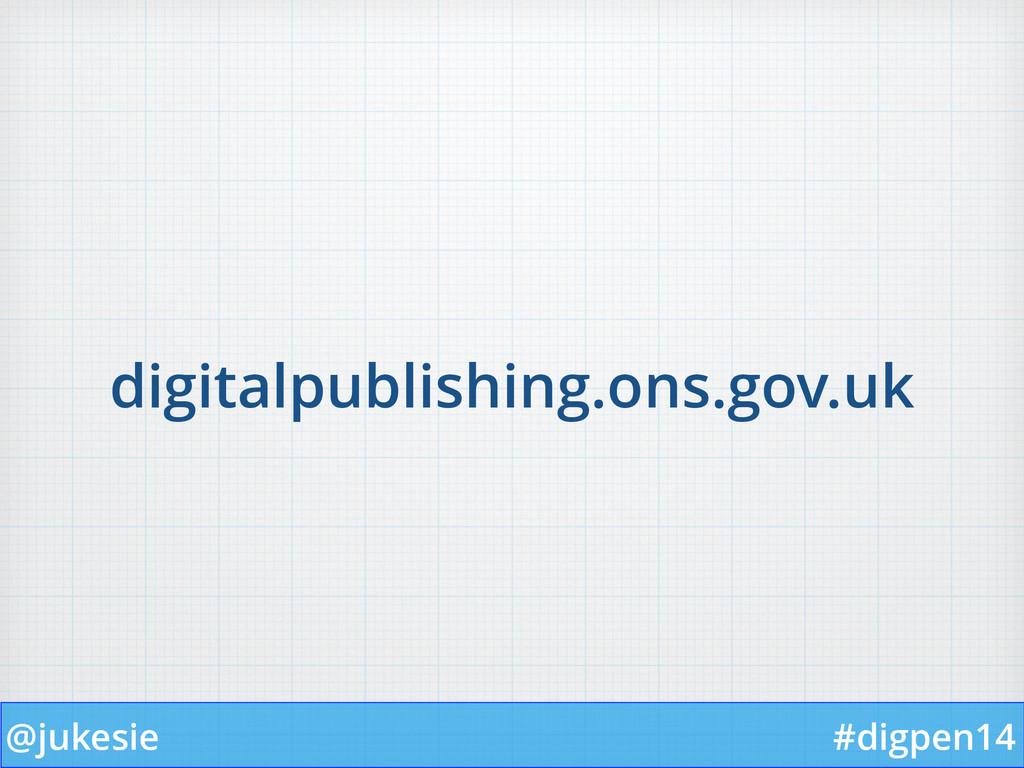@jukesie #digpen14 digitalpublishing.ons.gov.uk
