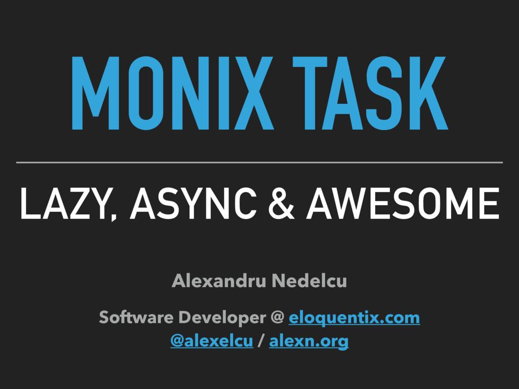 MONIX TASK LAZY, ASYNC & AWESOME Alexandru Nede...