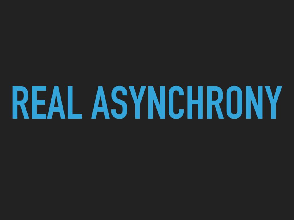 REAL ASYNCHRONY