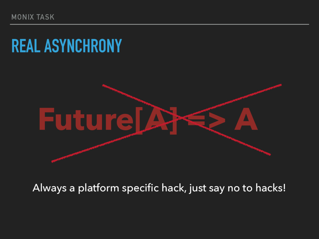 MONIX TASK REAL ASYNCHRONY Future[A] => A Alway...
