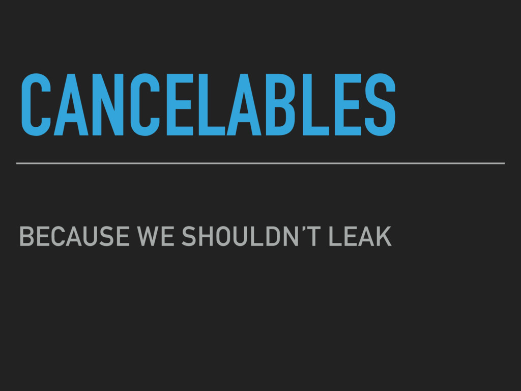 CANCELABLES BECAUSE WE SHOULDN'T LEAK