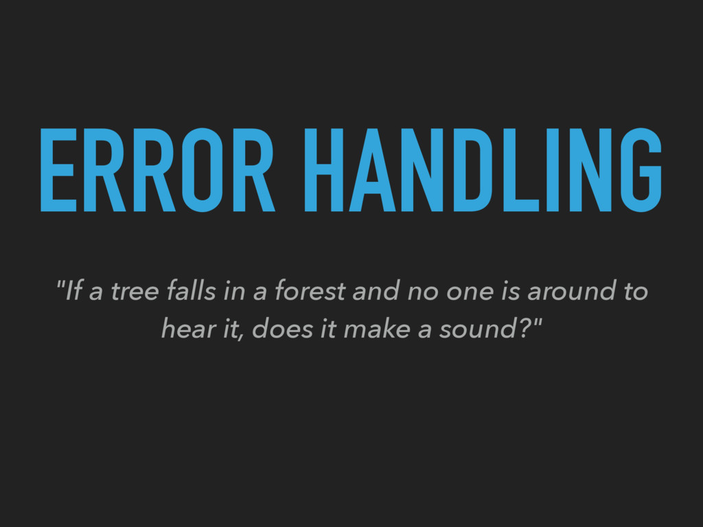 """ERROR HANDLING """"If a tree falls in a forest and..."""