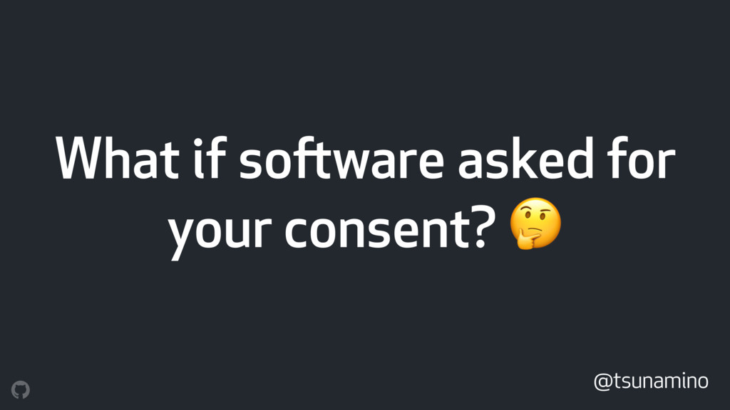 What if software asked for your consent?  @tsun...