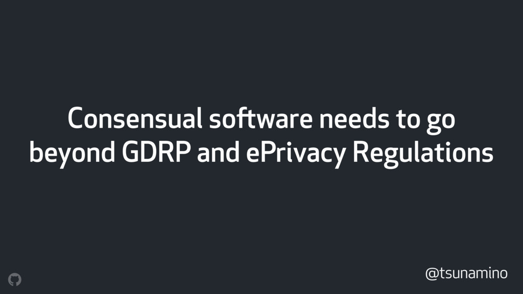 Consensual software needs to go beyond GDRP and...