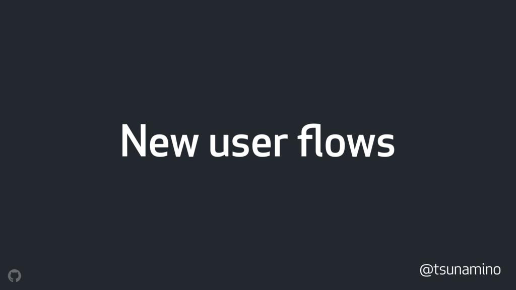 New user flows @tsunamino
