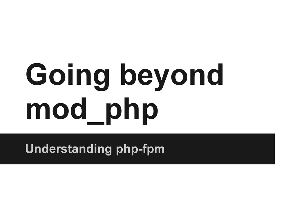 Going beyond mod_php Understanding php-fpm