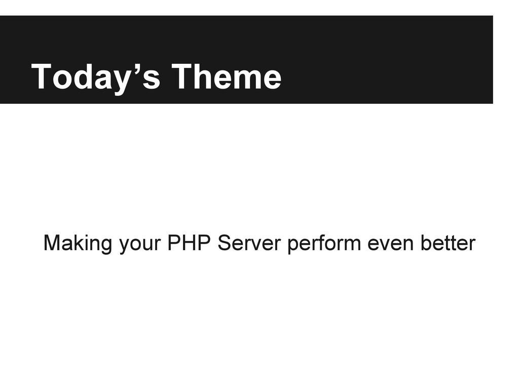 Today's Theme Making your PHP Server perform ev...