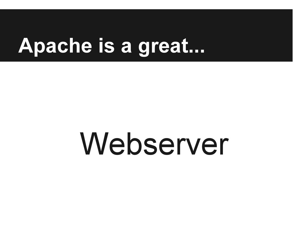 Apache is a great... Webserver