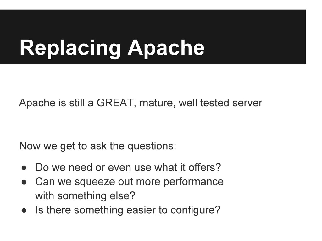 Replacing Apache Apache is still a GREAT, matur...