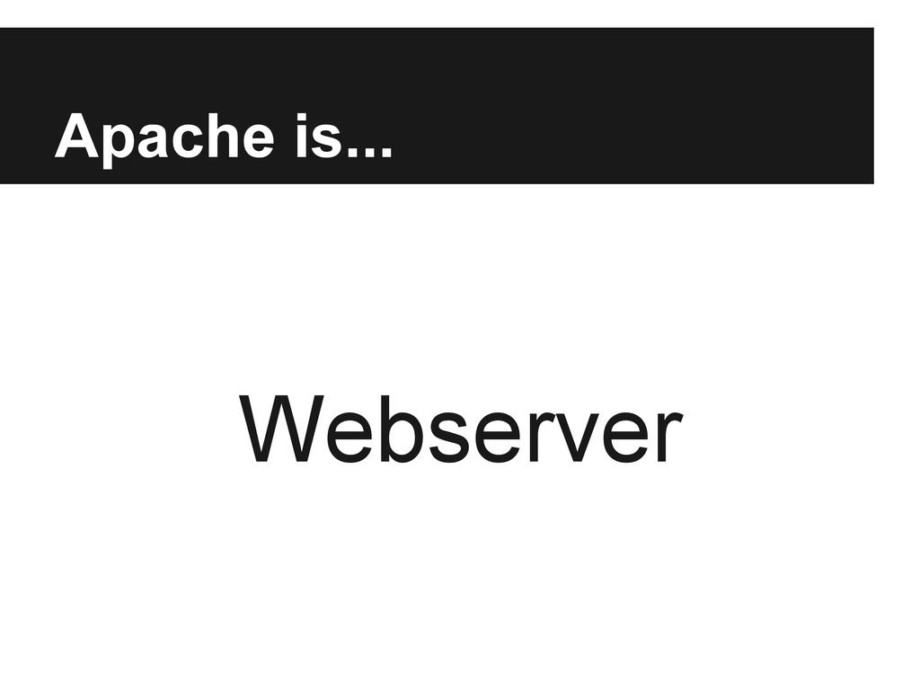 Apache is... Webserver