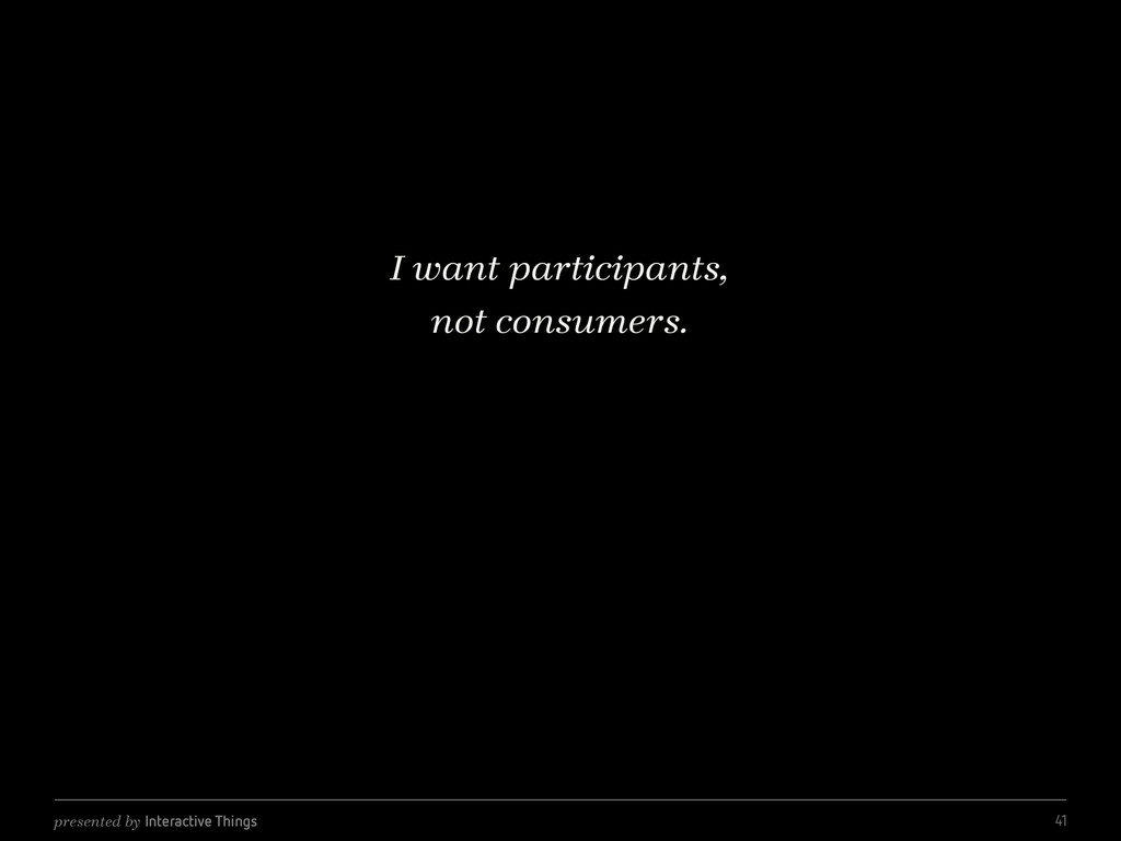 presented by Interactive Things I want particip...