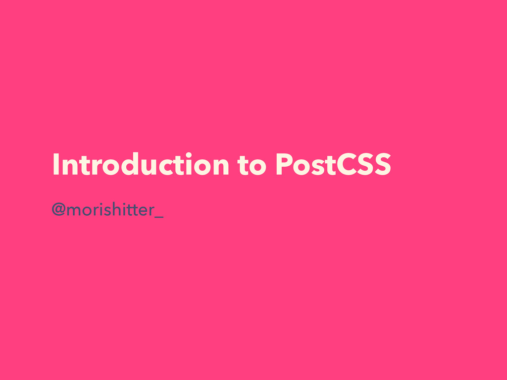 Introduction to PostCSS @morishitter_