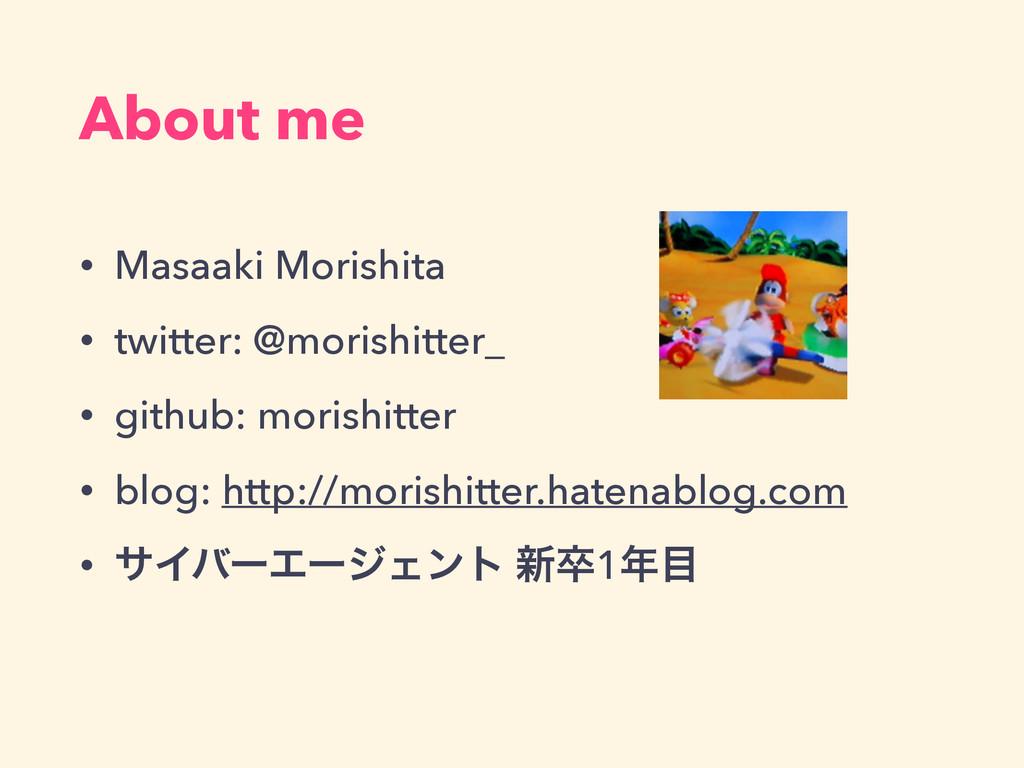 About me • Masaaki Morishita • twitter: @morish...