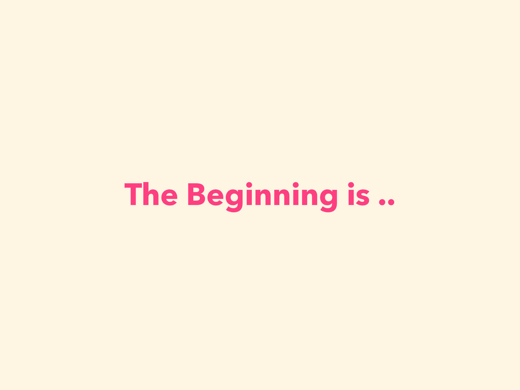 The Beginning is ..