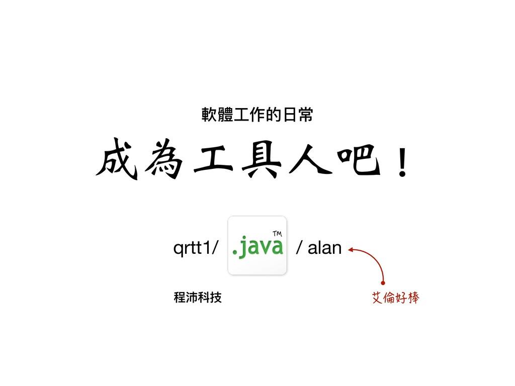 軟體⼯工作的⽇日常 ϓމʈՈɛы! qrtt1/ / alan 啟⌌痙㮳 ū 程沛科技