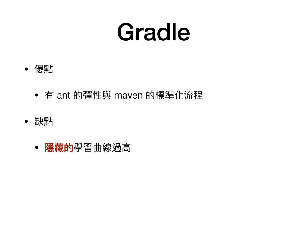 Gradle • 優點  • 有 ant 的彈性與 maven 的標準化流程  • 缺點  •...