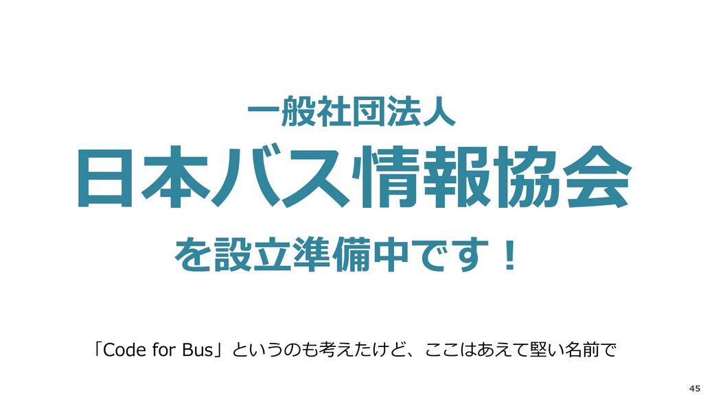 45 一般社団法人 日本バス情報協会 を設立準備中です! 「Code for Bus」というの...