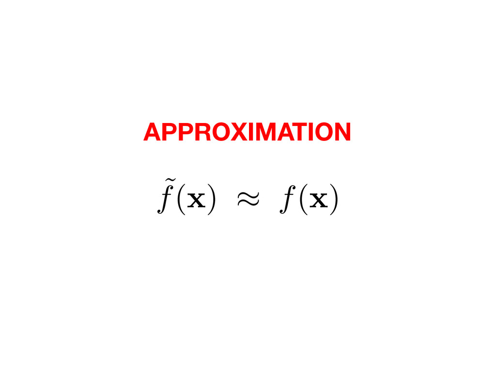 ˜ f( x ) ⇡ f( x ) APPROXIMATION