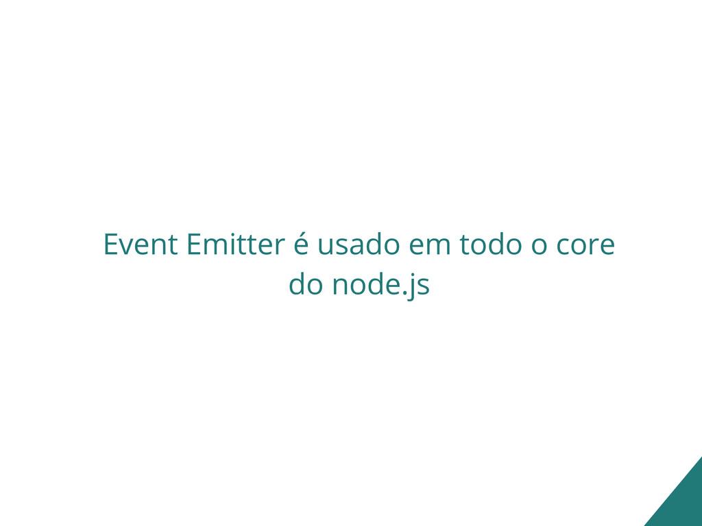 Event Emitter é usado em todo o core do node.js