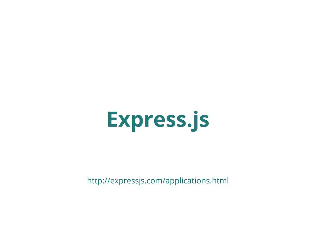 Express.js http://expressjs.com/applications.ht...