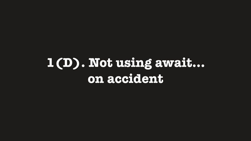 1(D). Not using await... on accident